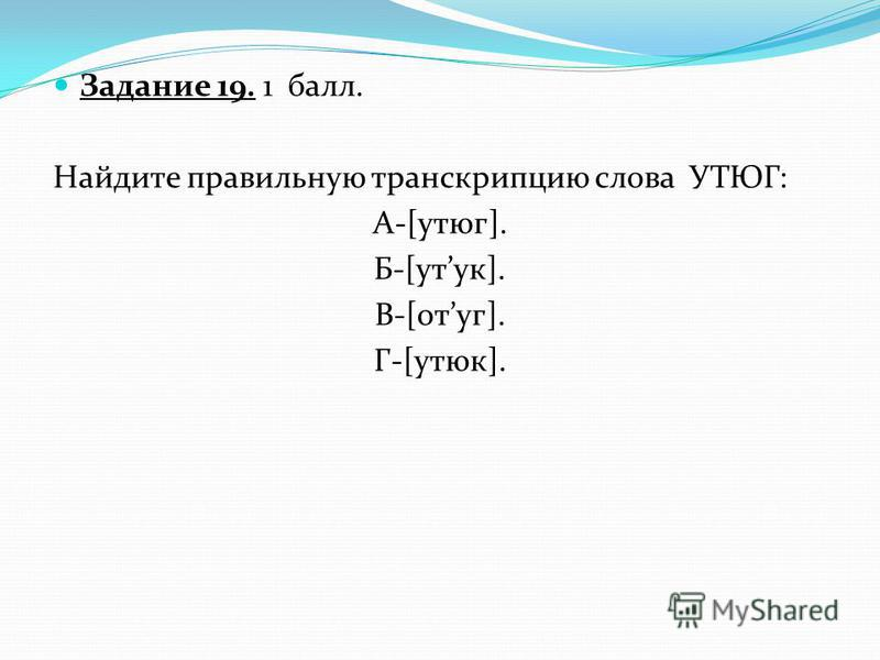 Задание 19. 1 балл. Найдите правильную транскрипцию слова УТЮГ: А-[утюг]. Б-[уток]. В-[потуг]. Г-[утюг].