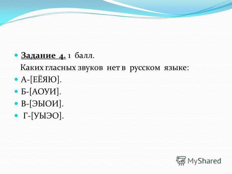 Задание 4. 1 балл. Каких гласных звуков нет в русском языке: А-[ЕЁЯЮ]. Б-[АОУИ]. В-[ЭЫОИ]. Г-[УЫЭО].
