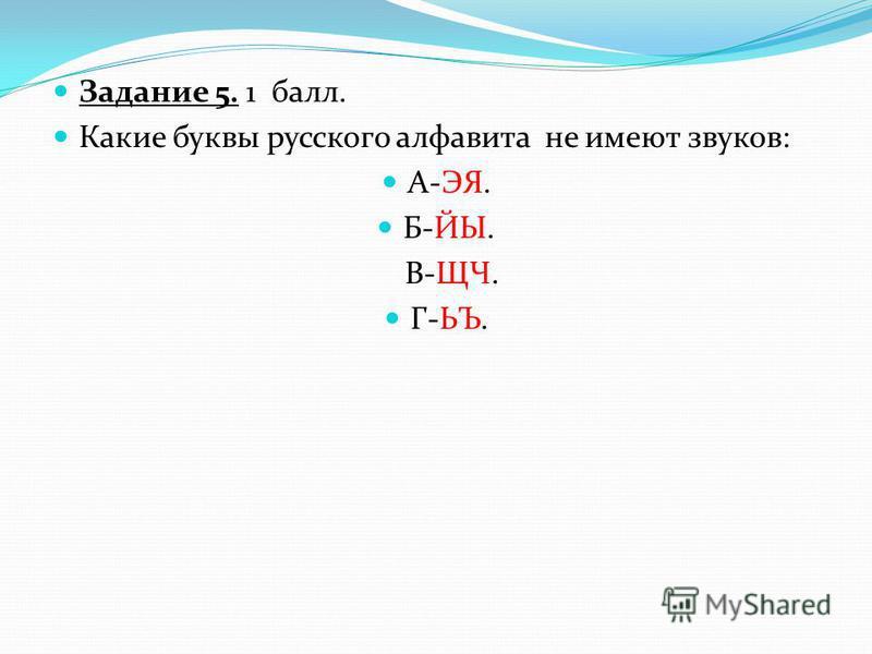 Задание 5. 1 балл. Какие буквы русского алфавита не имеют звуков: А-ЭЯ. Б-ЙЫ. В-ЩЧ. Г-ЬЪ.