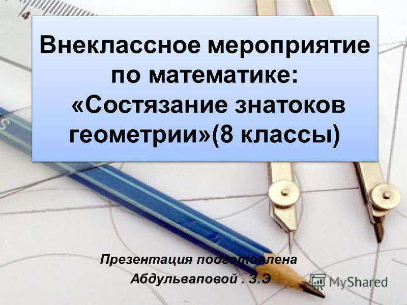 Внеклассное мероприятие по математике: «Состязание знатоков геометрии»(8 классы) Презентация подготовлена Абдульваповой. З.Э