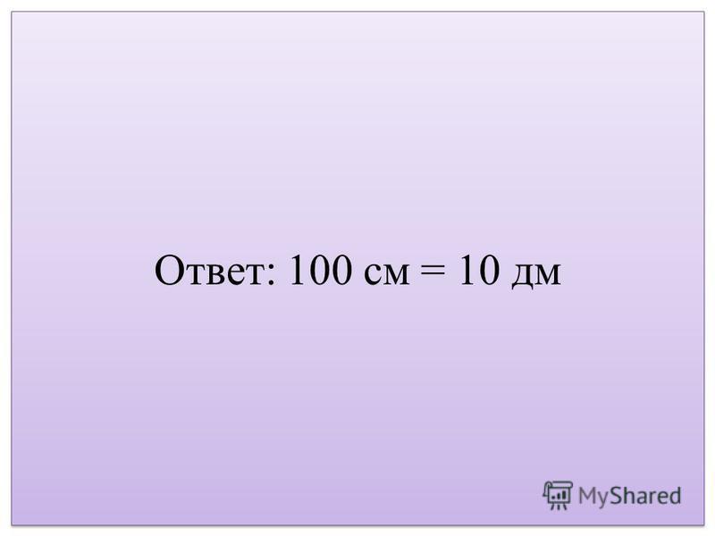 Ответ: 100 см = 10 дм