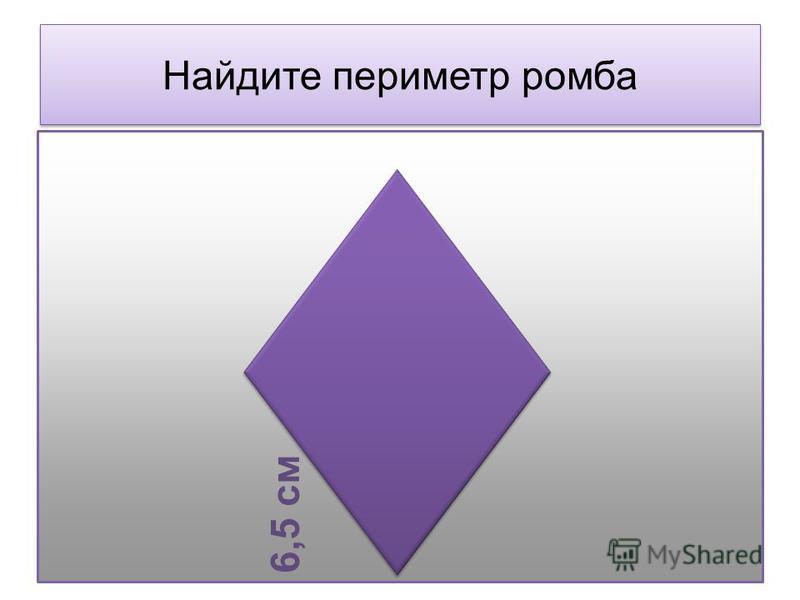 Найдите периметр ромба 6,5 см