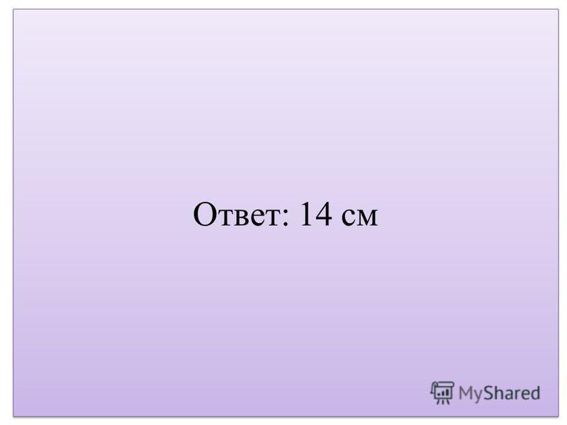 Ответ: 14 см
