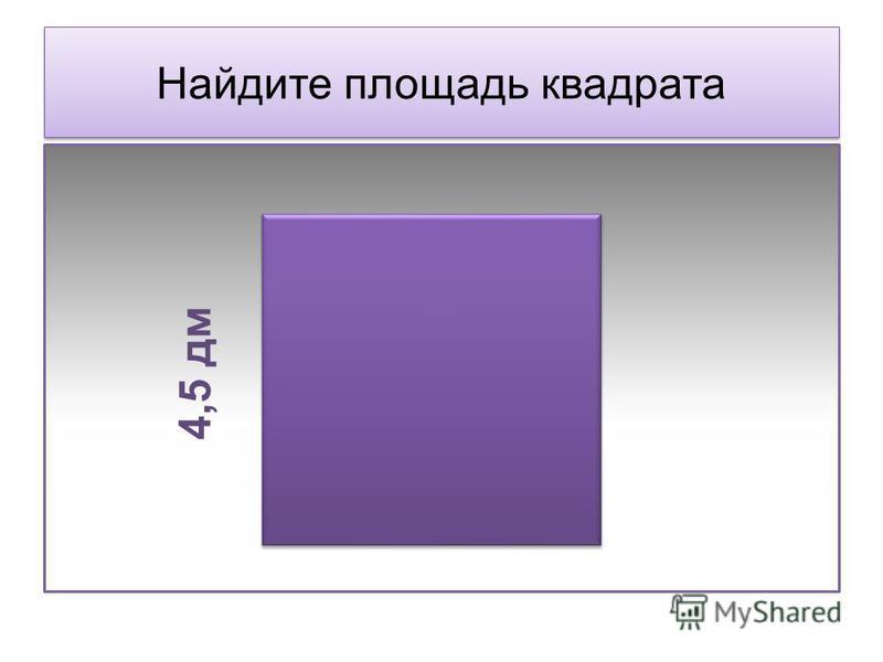 Найдите площадь квадрата 4,5 дм