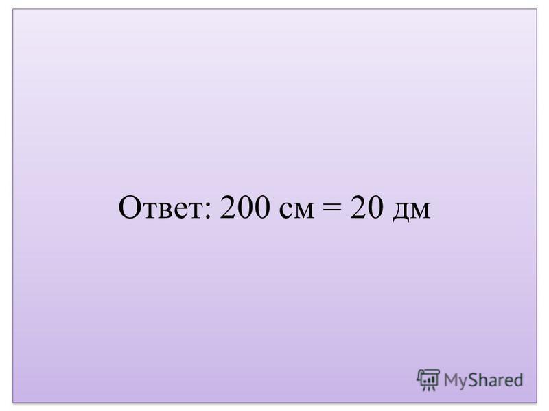 Ответ: 200 см = 20 дм