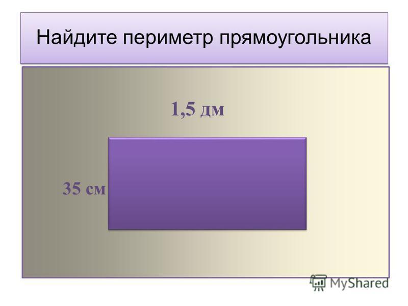 Найдите периметр прямоугольника 1,5 дм 35 см