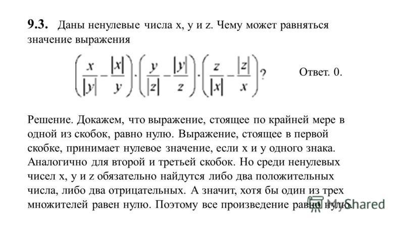 9.3. Даны ненулевые числа х, у и z. Чему может равняться значение выражения Ответ. 0. Решение. Докажем, что выражение, стоящее по крайней мере в одной из скобок, равно нулю. Выражение, стоящее в первой скобке, принимает нулевое значение, если x и у о