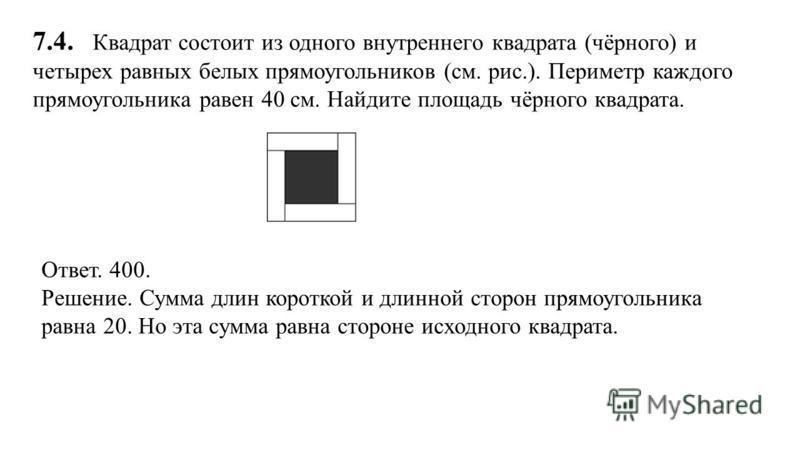 7.4. Квадрат состоит из одного внутреннего квадрата (чёрного) и четырех равных белых прямоугольников (см. рис.). Периметр каждого прямоугольника равен 40 см. Найдите площадь чёрного квадрата. Ответ. 400. Решение. Сумма длин короткой и длинной сторон