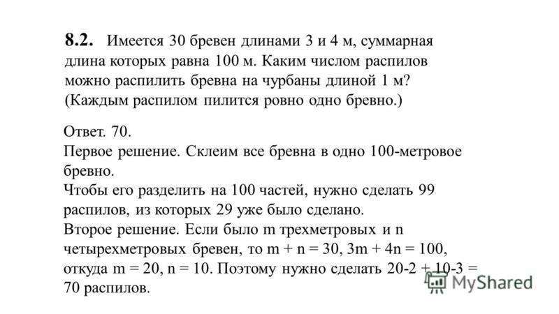 8.2. Имеется 30 бревен длинами 3 и 4 м, суммарная длина которых равна 100 м. Каким числом распилов можно распилить бревна на чурбаны длиной 1 м? (Каждым распилом пилится ровно одно бревно.) Ответ. 70. Первое решение. Склеим все бревна в одно 100-метр