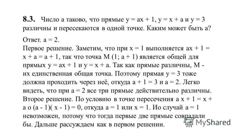 8.3. Число а таково, что прямые у = ах + 1, у = х + а и у = 3 различны и пересекаются в одной точке. Каким может быть а? Ответ. а = 2. Первое решение. Заметим, что при х = 1 выполняется ах + 1 = х + а = а + 1, так что точка M (1; а + 1) является обще