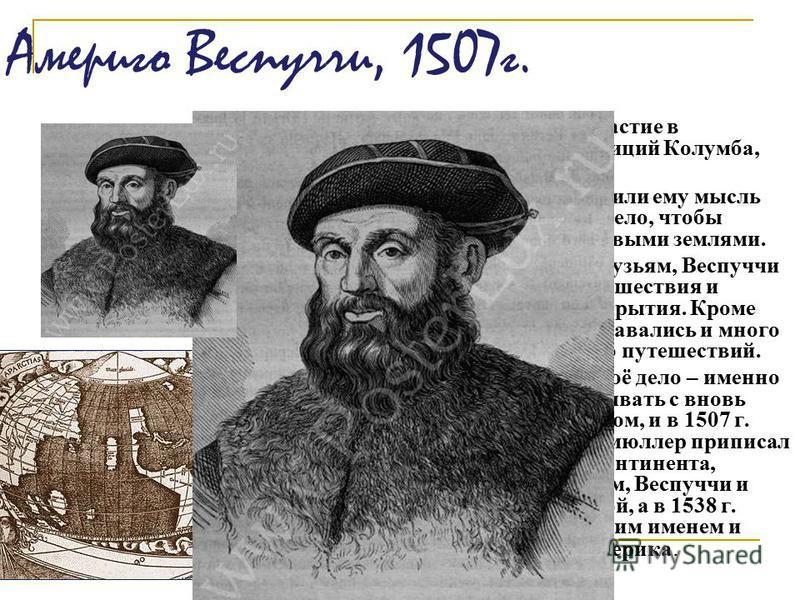Америго Веспуччи, 1507 г. Америго принимал участие в снаряжении экспедиций Колумба, был знаком с ним. Успехи Колумба внушили ему мысль оставить торговое дело, чтобы познакомиться с новыми землями. В письмах знатным друзьям, Веспуччи описывал свои пут