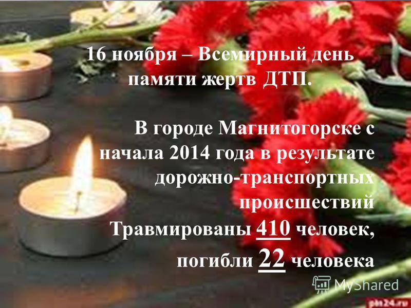 16 ноября – Всемирный день памяти жертв ДТП. В городе Магнитогорске с начала 2014 года в результате дорожно-транспортных происшествий Травмированы 410 человек, погибли 22 человека
