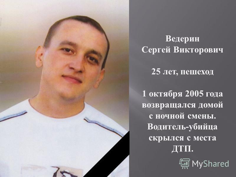 Ведерин Сергей Викторович 25 лет, пешеход 1 октября 2005 года возвращался домой с ночной смены. Водитель - убийца скрылся с места ДТП.