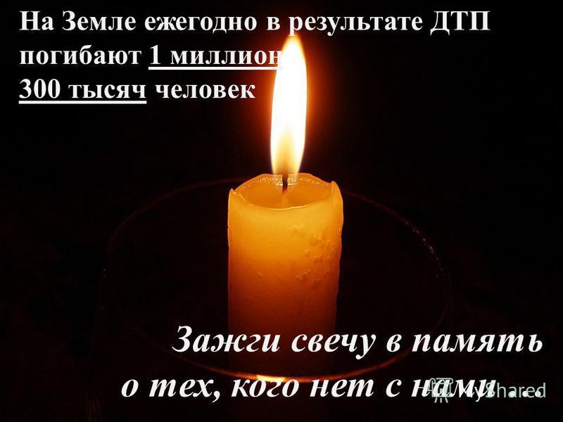 Зажги свечу в память о тех, кого нет с нами … На Земле ежегодно в результате ДТП погибают 1 миллион 300 тысяч человек