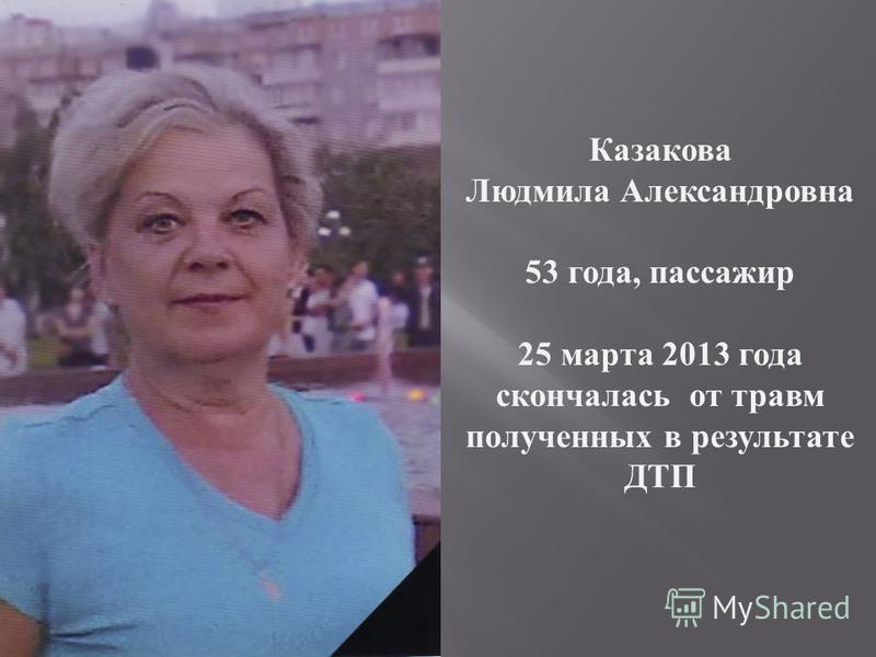 Казакова Людмила Александровна 53 года, пассажир 25 марта 2013 года скончалась от травм полученных в результате ДТП