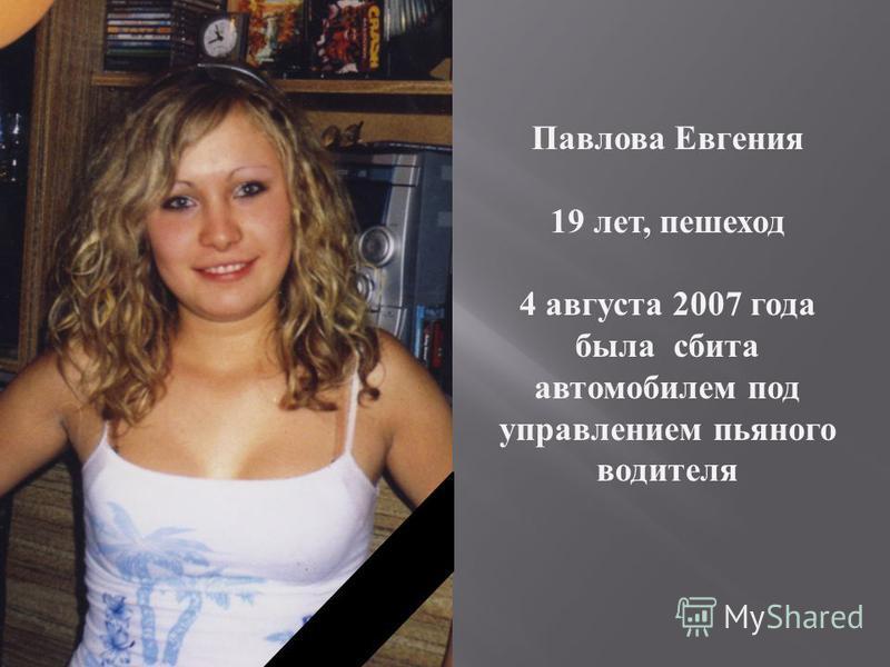 Павлова Евгения 19 лет, пешеход 4 августа 2007 года была сбита автомобилем под управлением пьяного водителя