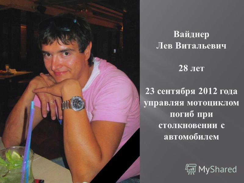 Вайднер Лев Витальевич 28 лет 23 сентября 2012 года управляя мотоциклом погиб при столкновении с автомобилем