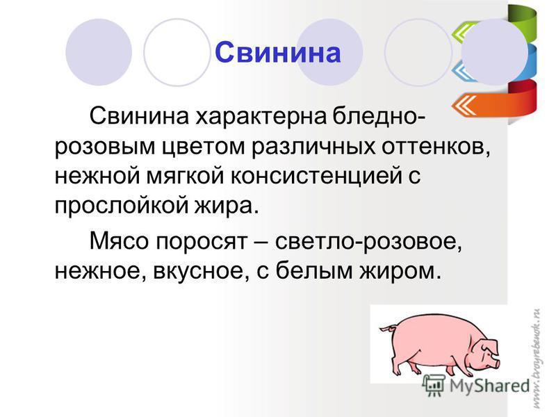 Свинина Свинина характерна бледно- розовым цветом различных оттенков, нежной мягкой консистенцией с прослойкой жира. Мясо поросят – светло-розовое, нежное, вкусное, с белым жиром.