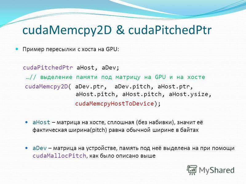 cudaMemcpy2D & cudaPitchedPtr Пример пересылки c хоста на GPU: cudaPitchedPtr aHost, aDev; …// выделение памяти под матрицу на GPU и на хосте cudaMemcpy2D( aDev.ptr, aDev.pitch, aHost.ptr, aHost.pitch, aHost.pitch, aHost.ysize, cudaMemcpyHostToDevice