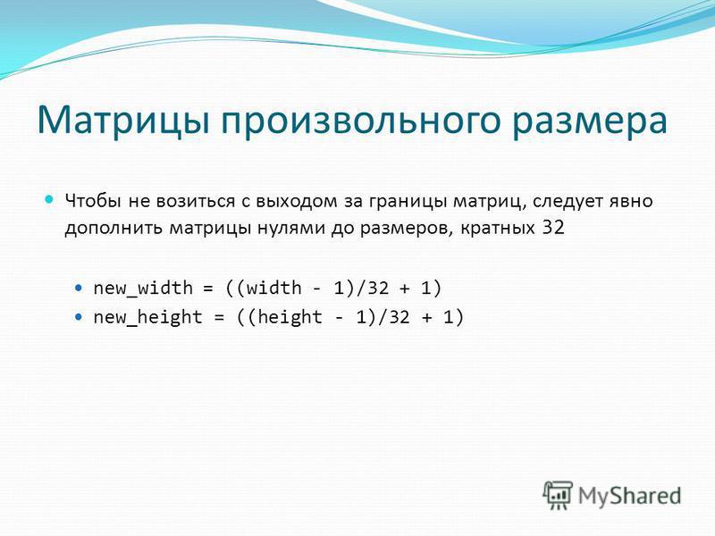 Матрицы произвольного размера Чтобы не возиться с выходом за границы матриц, следует явно дополнить матрицы нулями до размеров, кратных 32 new_width = ((width - 1)/32 + 1) new_height = ((height - 1)/32 + 1)