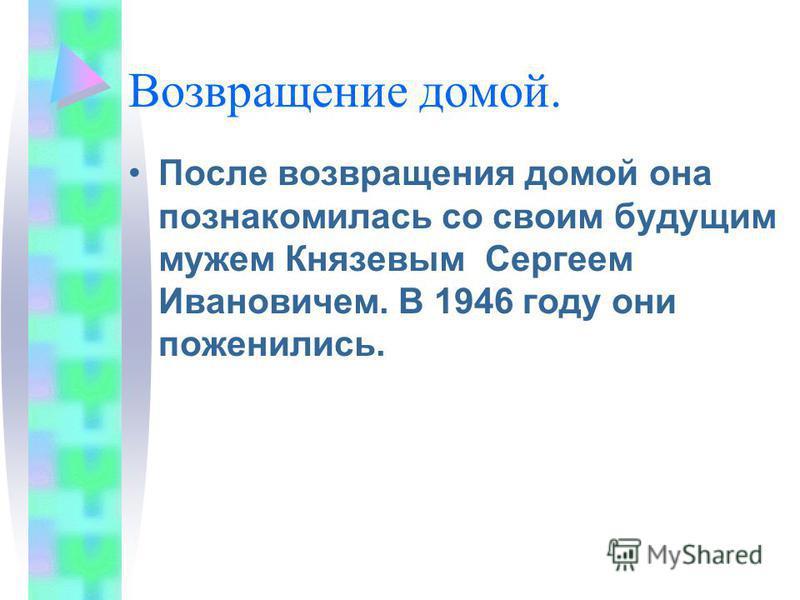 Возвращение домой. После возвращения домой она познакомилась со своим будущим мужем Князевым Сергеем Ивановичем. В 1946 году они поженились.