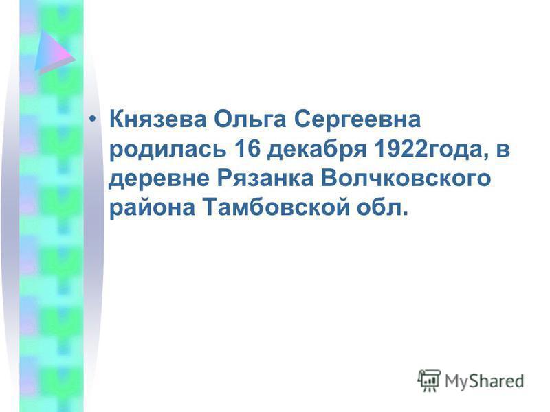 Князева Ольга Сергеевна родилась 16 декабря 1922 года, в деревне Рязанка Волчковского района Тамбовской обл.