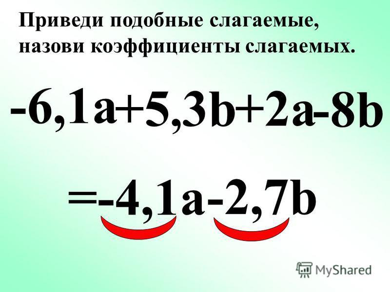 -0,6n +5b +2,7n = -2,3n +5b –4,4n Приведи подобные слагаемые, назови коэффициенты слагаемых.