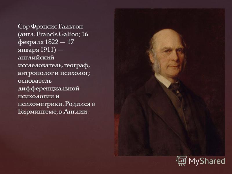 Сэр Фрэнсис Гальтон (англ. Francis Galton; 16 февраля 1822 17 января 1911) английский исследователь, географ, антрополог и психолог; основатель дифференциальной психологии и психометрики. Родился в Бирмингеме, в Англии.