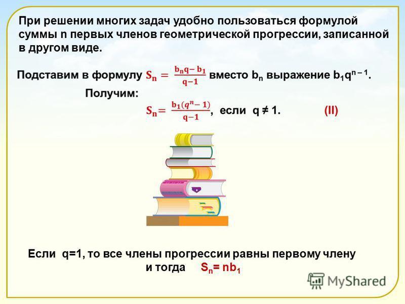 Если q=1, то все члены прогрессии равны первому члену и тогда S n = nb 1 При решении многих задач удобно пользоваться формулой суммы n первых членов геометрической прогрессии, записанной в другом виде.