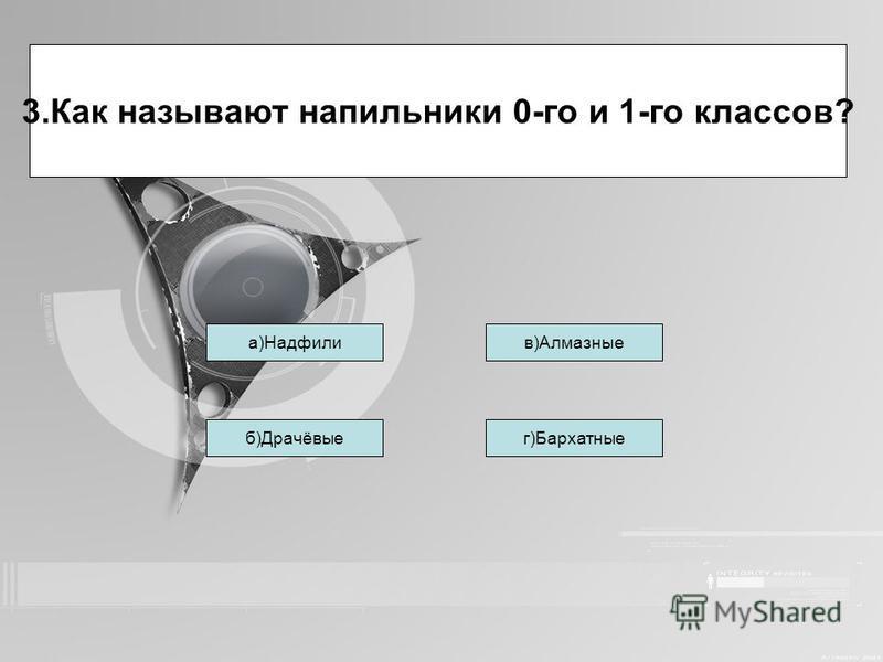 Тетерева б)Драчёвыег)Бархатные в)Алмазные 3. Как называют напильники 0-го и 1-го классов? Тетереваа)Надфили