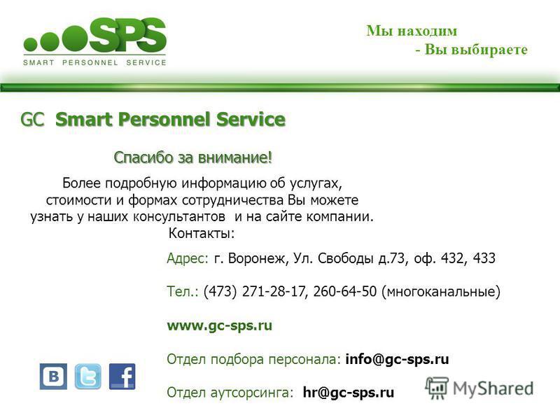 Мы находим - Вы выбираете GC Smart Personnel Service Спасибо за внимание! Более подробную информацию об услугах, стоимости и формах сотрудничества Вы можете узнать у наших консультантов и на сайте компании. Контакты: Адрес: г. Воронеж, Ул. Свободы д.