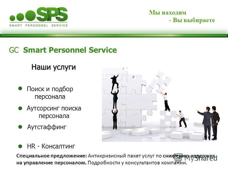 Мы находим - Вы выбираете Специальное предложение: Антикризисный пакет услуг по снижению издержек на управление персоналом. Подробности у консультантов компании. GC Smart Personnel Service Аутстаффинг Наши услуги Аутсорсинг поиска персонала Поиск и п