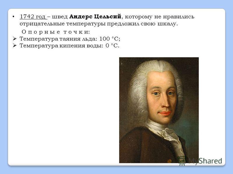 1742 год – швед Андерс Цельсий, которому не нравились отрицательные температуры предложил свою шкалу. О п о р н ы е т о ч к и: Температура таяния льда: 100 °C; Температура кипения воды: 0 °C.