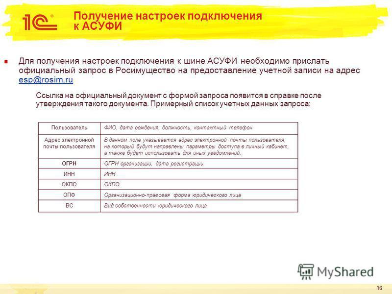 16 Получение настроек подключения к АСУФИ Для получения настроек подключения к шине АСУФИ необходимо прислать официальный запрос в Росимущество на предоставление учетной записи на адрес esp@rosim.ru esp@rosim.ru Ссылка на официальный документ с формо