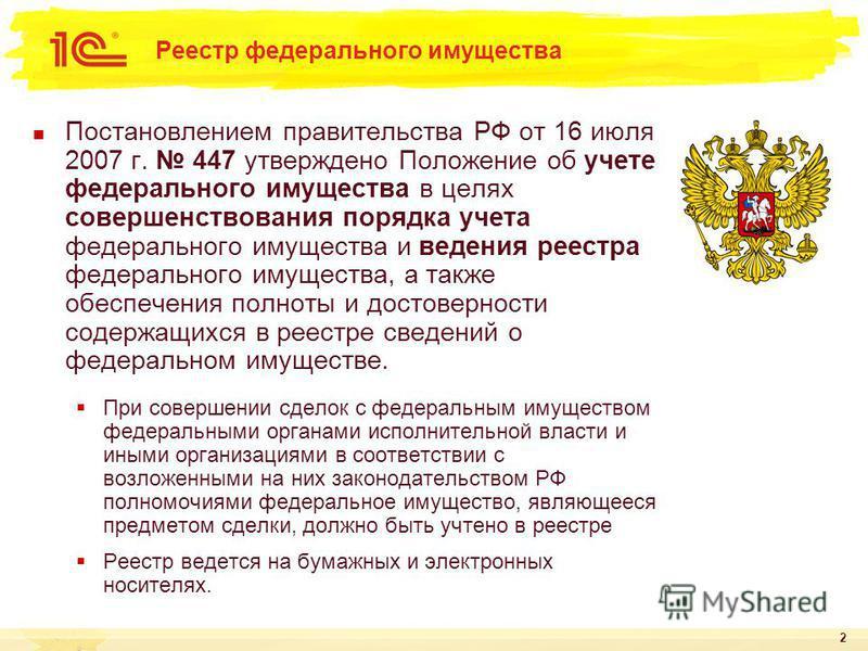 2 Реестр федерального имущества Постановлением правительства РФ от 16 июля 2007 г. 447 утверждено Положение об учете федерального имущества в целях совершенствования порядка учета федерального имущества и ведения реестра федерального имущества, а так