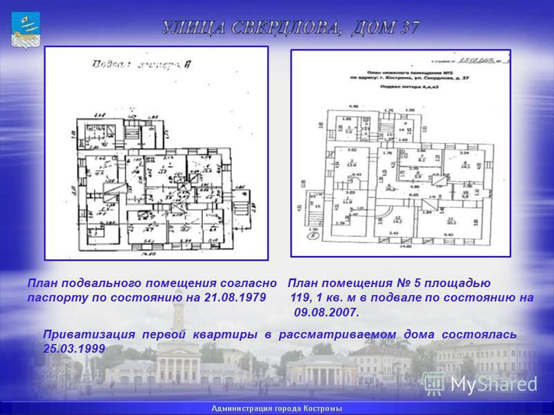 План подвального помещения согласно План помещения 5 площадью паспорту по состоянию на 21.08.1979 119, 1 кв. м в подвале по состоянию на 09.08.2007. Приватизация первой квартиры в рассматриваемом дома состоялась 25.03.1999