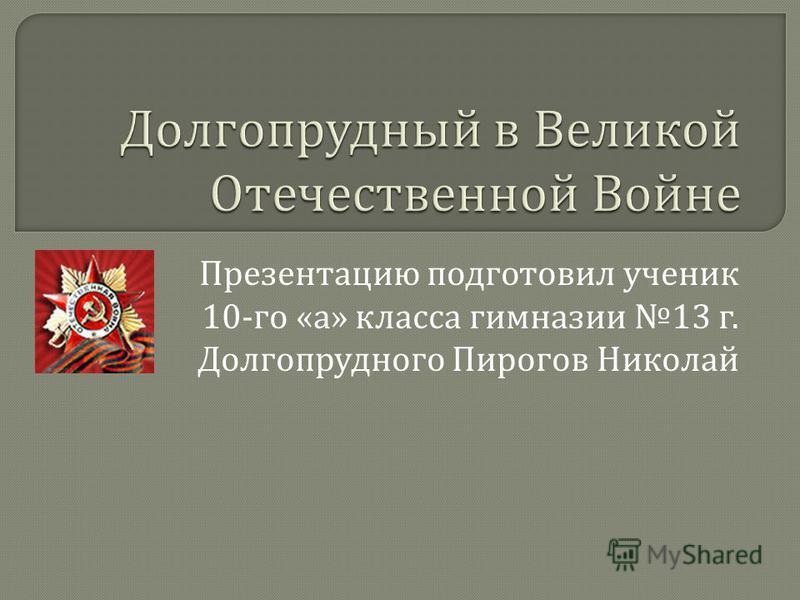Презентацию подготовил ученик 10- го « а » класса гимназии 13 г. Долгопрудного Пирогов Николай