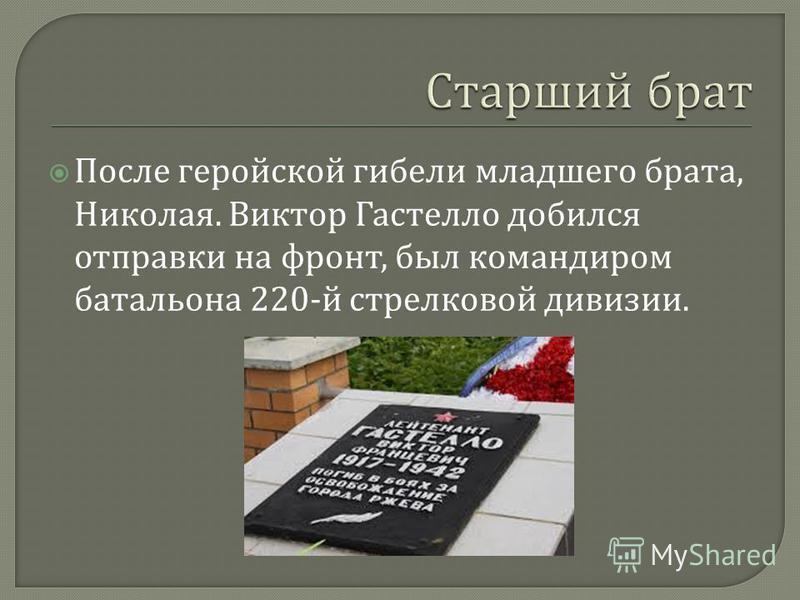После геройской гибели младшего брата, Николая. Виктор Гастелло добился отправки на фронт, был командиром батальона 220- й стрелковой дивизии.