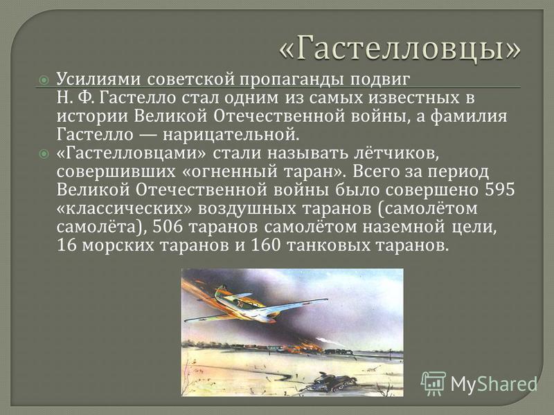Усилиями советской пропаганды подвиг Н. Ф. Гастелло стал одним из самых известных в истории Великой Отечественной войны, а фамилия Гастелло нарицательной. « Гастелловцами » стали называть лётчиков, совершивших « огненный таран ». Всего за период Вели