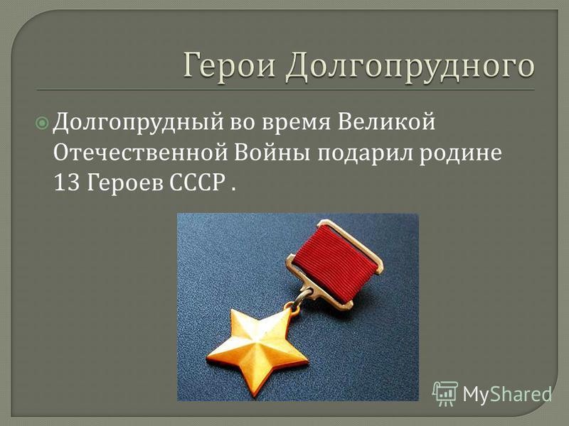 Долгопрудный во время Великой Отечественной Войны подарил родине 13 Героев СССР.