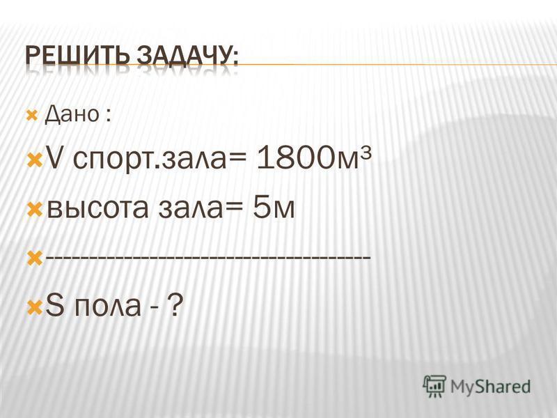 Дано : V спорт.зала= 1800 м³ высота зала= 5 м -------------------------------------- S пола - ?