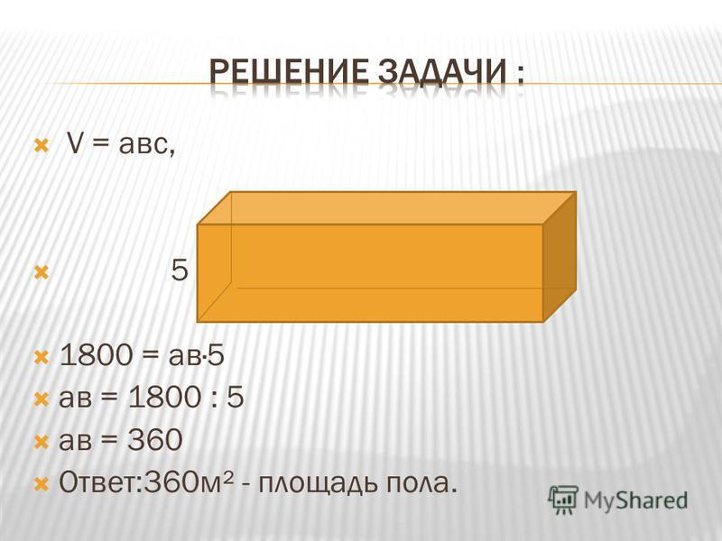 V = а вс, 5 1800 = а в·5 а в = 1800 : 5 а в = 360 Ответ:360 м² - площадь пола.