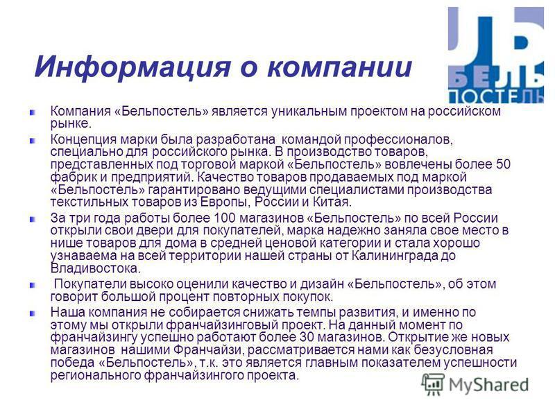 Информация о компании Компания «Бельпостель» является уникальным проектом на российском рынке. Концепция марки была разработана командой профессионалов, специально для российского рынка. В производство товаров, представленных под торговой маркой «Бел
