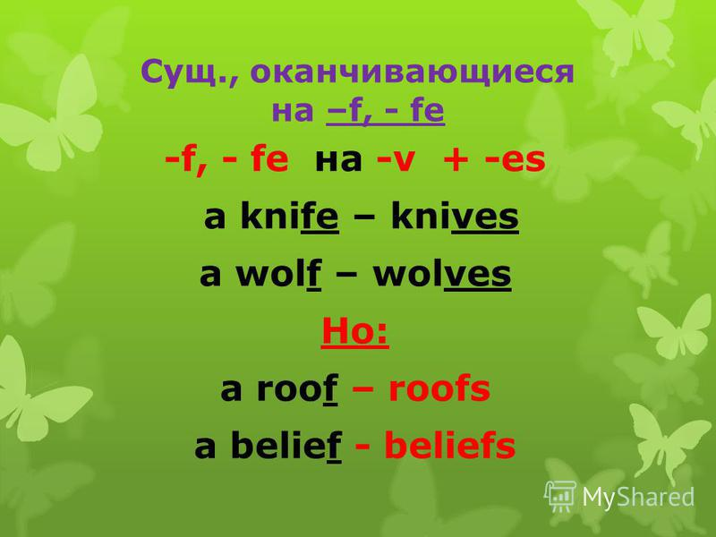 Сущ., оканчивающиеся на –f, - fe -f, - fe на -v + -es a knife – knives a wolf – wolves Но: a roof – roofs a belief - beliefs