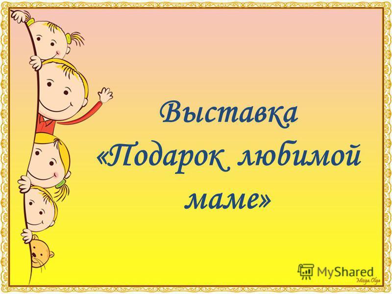 Выставка «Подарок любимой маме»
