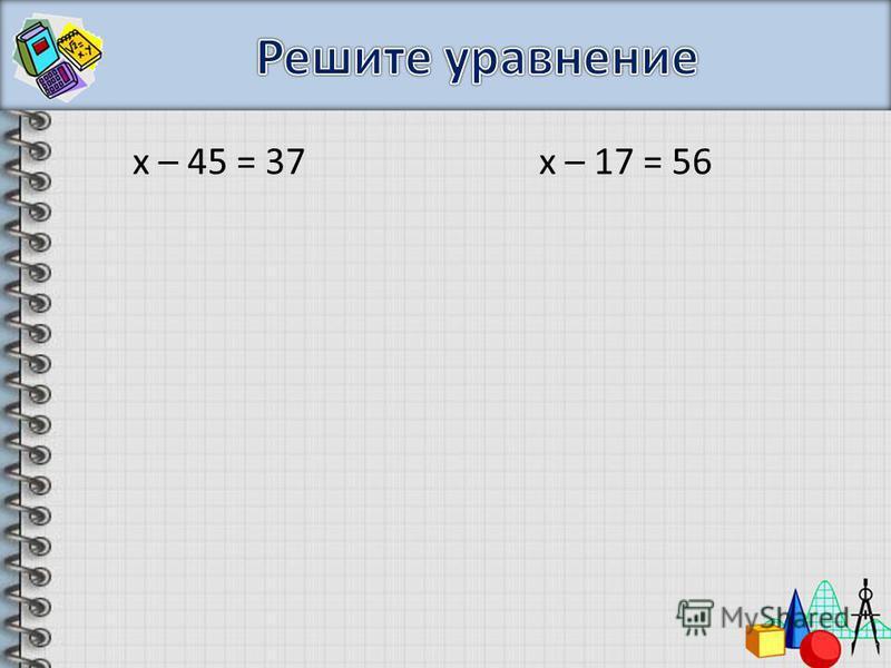 х – 45 = 37 х – 17 = 56