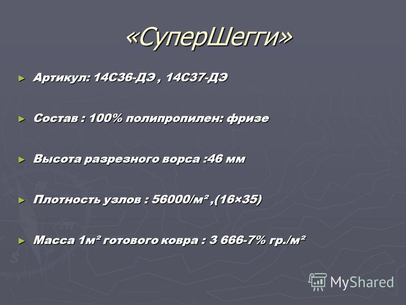 «СуперШегги» «СуперШегги» Артикул: 14C36-ДЭ, 14C37-ДЭ Артикул: 14C36-ДЭ, 14C37-ДЭ Состав : 100% полипропилен: фризе Состав : 100% полипропилен: фризе Высота разрезного ворса :46 мм Высота разрезного ворса :46 мм Плотность узлов : 56000/м²,(16×35) Пло