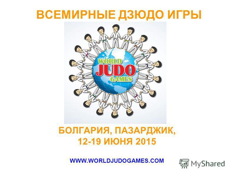 ВСЕМИРНЫЕ ДЗЮДО ИГРЫ БОЛГАРИЯ, ПАЗАРДЖИК, 12-19 ИЮНЯ 2015 WWW.WORLDJUDOGAMES.COM