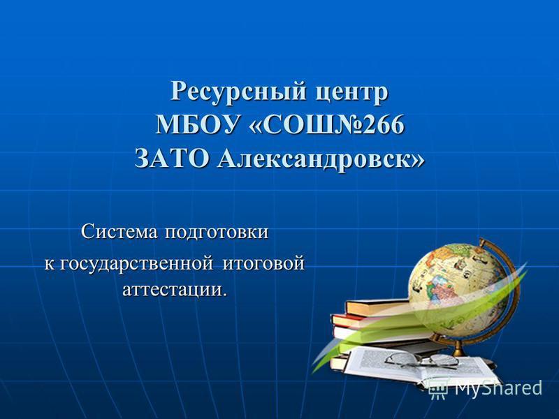 Ресурсный центр МБОУ «СОШ266 ЗАТО Александровск» Система подготовки к государственной итоговой аттестации.