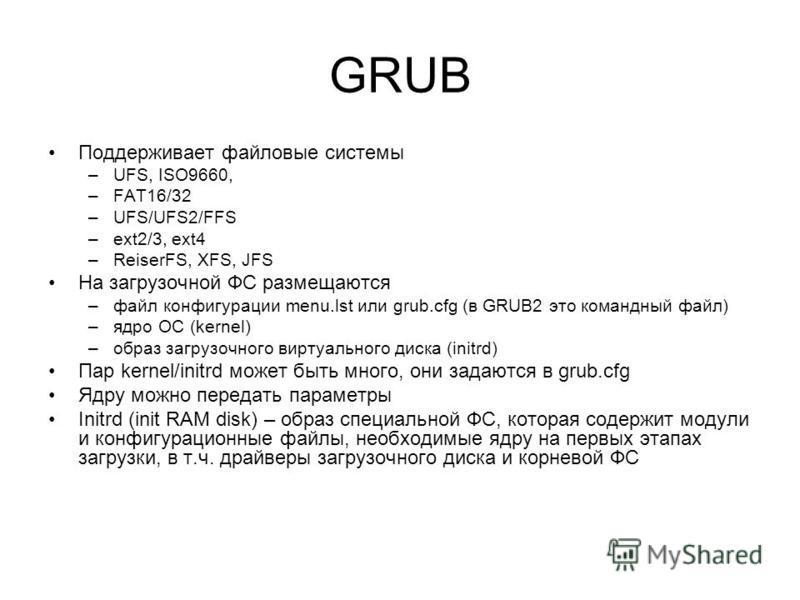 GRUB Поддерживает файловые системы –UFS, ISO9660, –FAT16/32 –UFS/UFS2/FFS –ext2/3, ext4 –ReiserFS, XFS, JFS На загрузочной ФС размещаются –файл конфигурации menu.lst или grub.cfg (в GRUB2 это командный файл) –ядро ОС (kernel) –образ загрузочного вирт